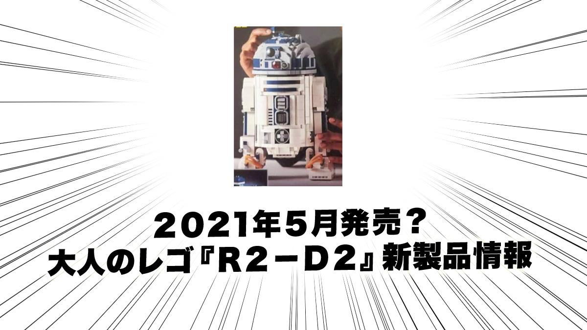 5月発売見込み『75308 UCS R2-D2』大人のレゴスター・ウォーズ新製品情報(2021)