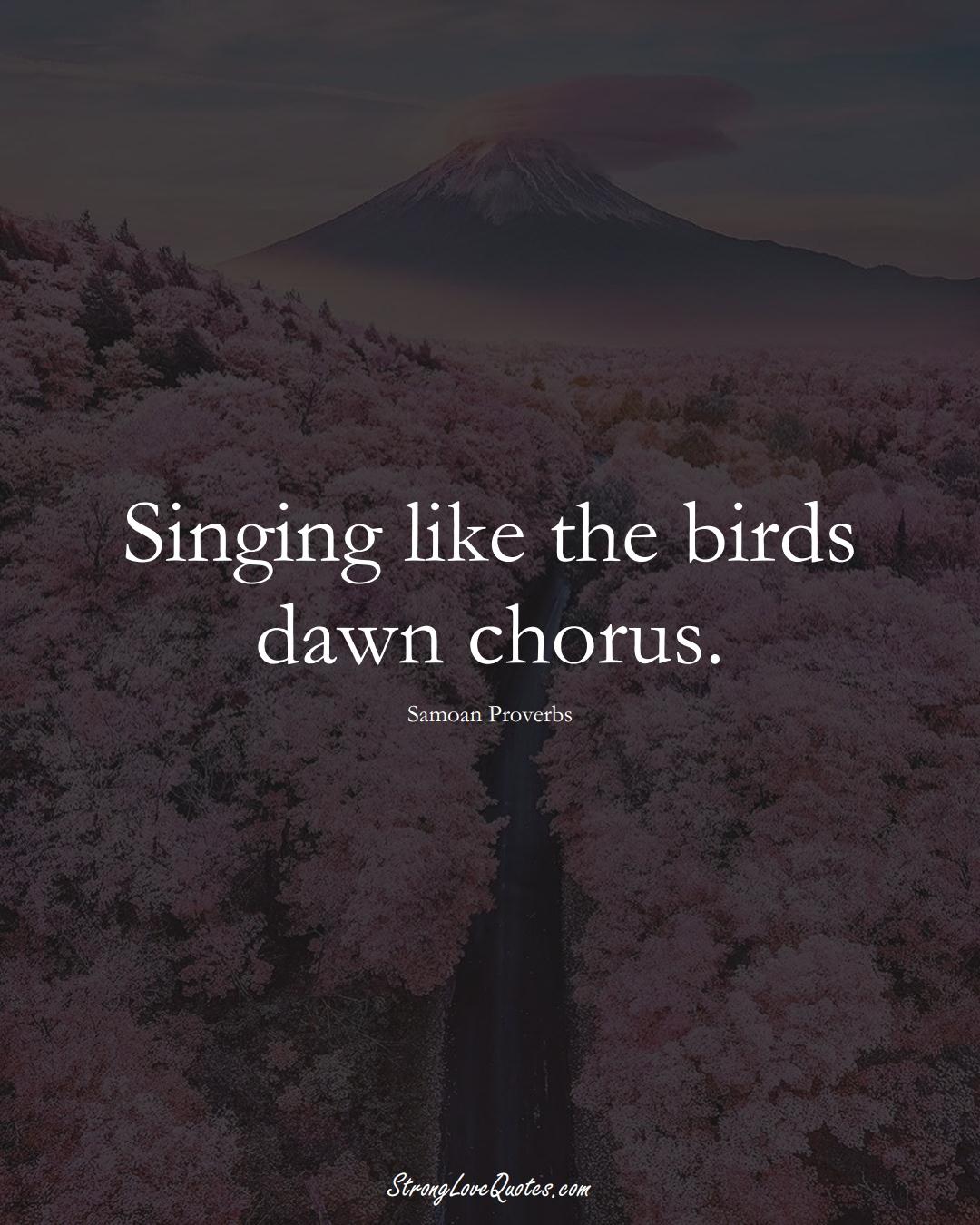 Singing like the birds dawn chorus. (Samoan Sayings);  #AustralianSayings