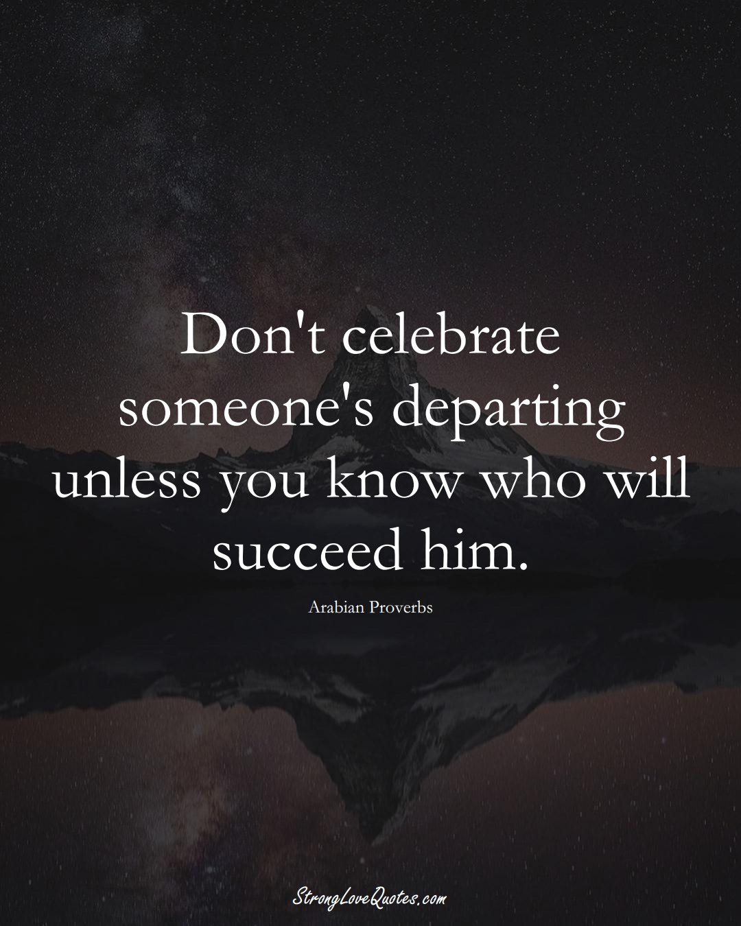 Don't celebrate someone's departing unless you know who will succeed him. (Arabian Sayings);  #aVarietyofCulturesSayings