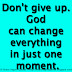Don't give up. God can change everything in just one moment.