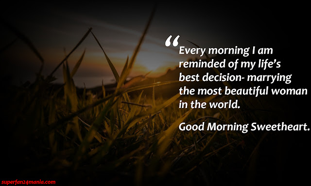 """""""Every morning i am reminded of my life's best decision-marrying the most beautiful woman in the world. Good Morning Sweetheart."""""""