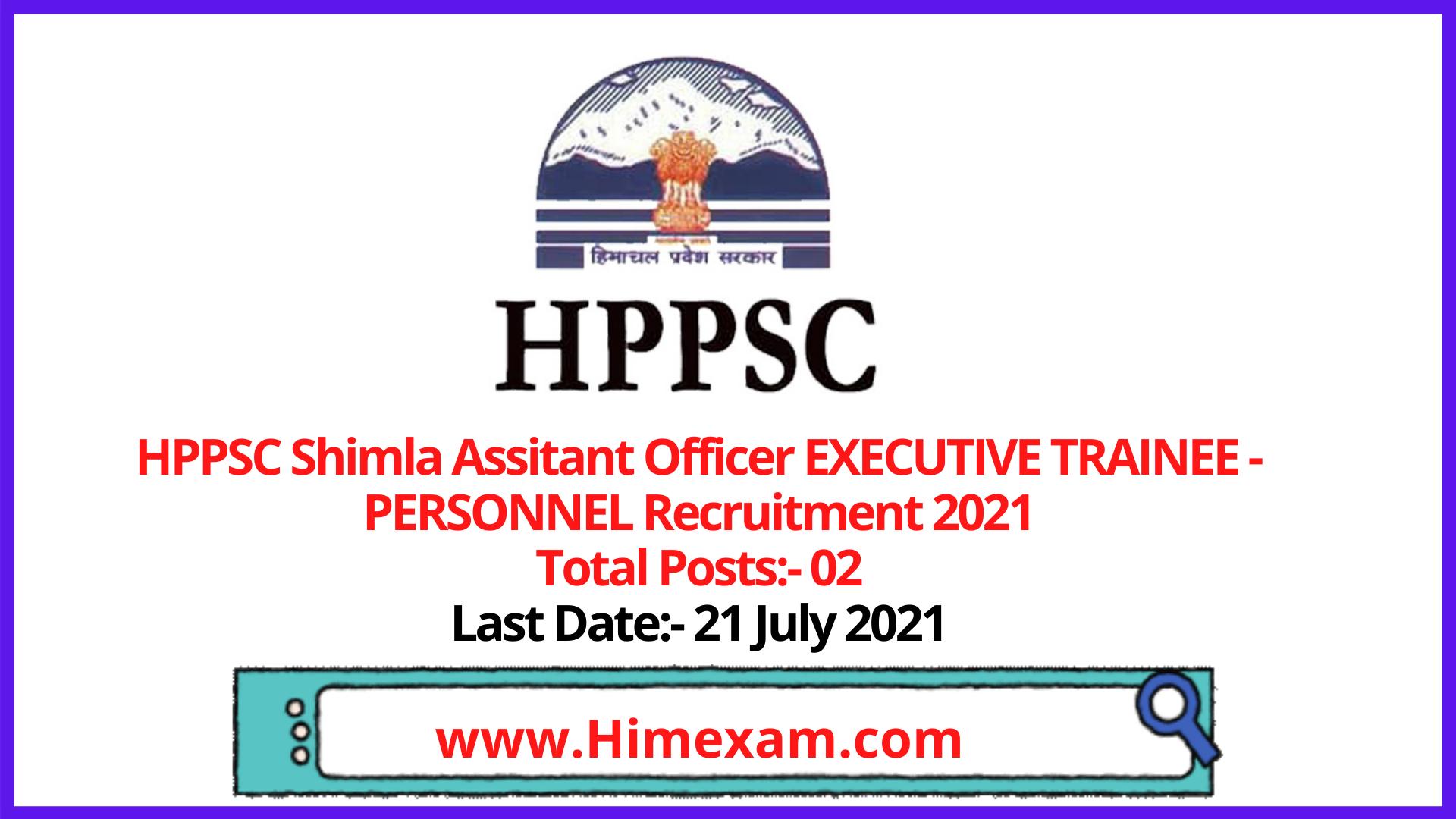 HPPSC Shimla  Assitant Officer EXECUTIVE TRAINEE - PERSONNEL Recruitment 2021