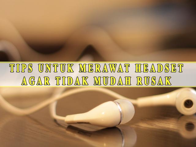 TIPS UNTUK MERAWAT HEADSET  AGAR TIDAK MUDAH RUSAK