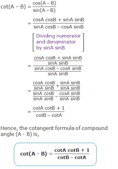 "cot(A – B)  =  (""cos(A""  - ""B)"" )/(""sin(A""  - ""B)"" ) = ""cosA cosB + sinA sinB"" /(""sinA cosB""  - ""cosA sinB"" ) = (""cosA cosB + sinA sinB"" /""sinA sinB"" )/((""sinA cosB""  - ""cosA sinB"" )/""sinA sinB"" )   = (""cosA cosB"" /""sinA sinB""   + ""sinA sinB"" /""sinA sinB"" )/(""sinA cosB"" /""sinA sinB""   - ""cosA sinB"" /""sinA sinB"" ) = ""cotA cotB + 1"" /(""cotB""  - ""cotA"" ) Hence, the cotangent formula of compound angle (A - B) is, cot(A - B) = ""cotA cotB + 1"" /(""cotB""  - ""cotA"" )"