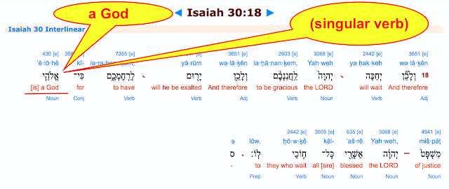 Isaiah 30:18. Notice in the next verse of Isaiah 30:18 below, how Isaiah DEFINES the God of Israel with a (singular verb) by saying: For the LORD is (a God)?