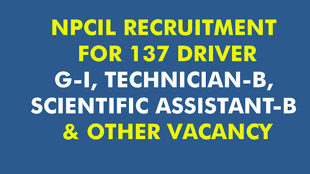 NPCIL RECRUITMENT FOR 137 DRIVER G-I, TECHNICIAN-B, SCIENTIFIC ASSISTANT-B & OTHER VACANCY