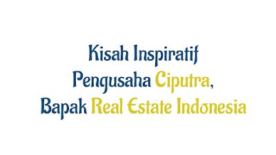 Kisah sukses Pengusaha Ciputra, Bapak Real Estate Indonesia
