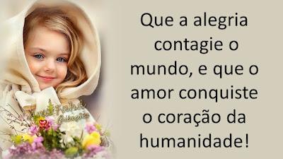 Que a alegria contagie o mundo, e que o amor conquiste o coração da humanidade!