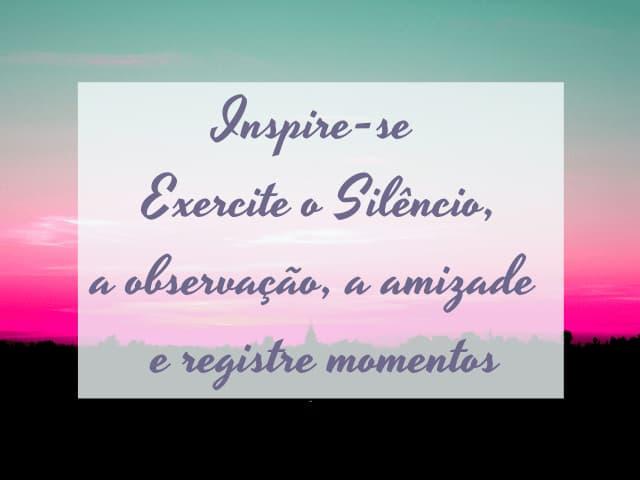 inspiração,exercite silêncio, observação,amizade