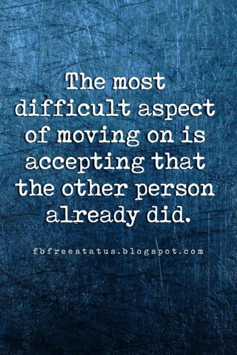 quotes moving on, The most difficult aspect of moving on is accepting that the other person already did.