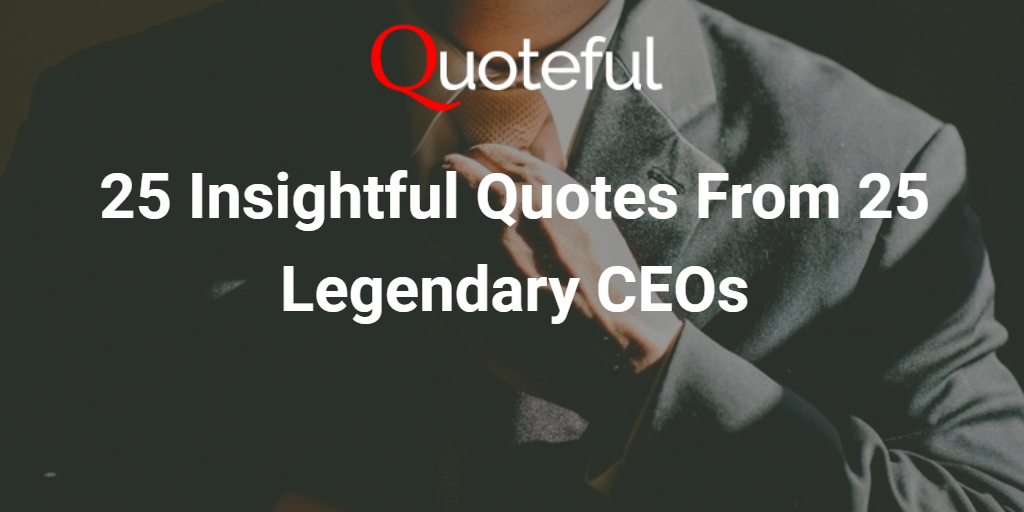 25 Insightful Quotes From 25 Legendary Ceos