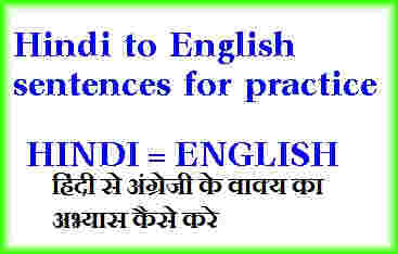 हिंदी टू इंग्लिश सेन्टेन्सेस फॉर प्रैक्टिस कैसे करे?
