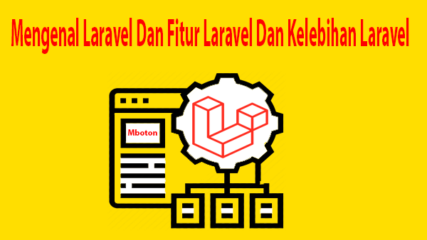 Mengenal Laravel Dan Fitur Laravel Dan Kelebihan Laravel
