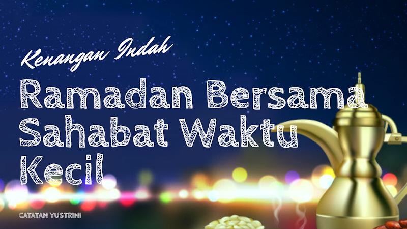 Kenangan Indah Ramadan Bersama Sahabat Waktu Kecil