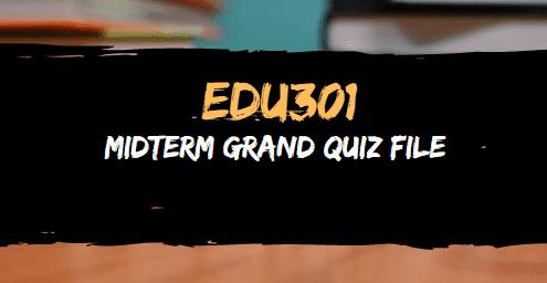 EDU301 MIDTERM GRAND QUIZ FILE SOLVED