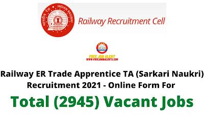 Free Job Alert: Railway ER Trade Apprentice TA (Sarkari Naukri) Recruitment 2021 - Online Form For Total (2945) Vacant Jobs