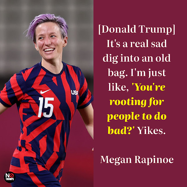 [Donald Trump] It's a real sad dig into an old bag. I'm just like, 'You're rooting for people to do bad?' Yikes. — American soccer star Megan Rapinoe