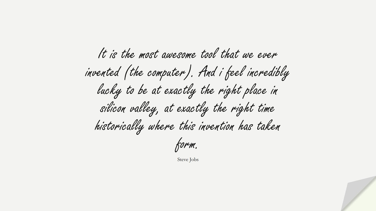 It is the most awesome tool that we ever invented (the computer). And i feel incredibly lucky to be at exactly the right place in silicon valley, at exactly the right time historically where this invention has taken form. (Steve Jobs);  #SteveJobsQuotes