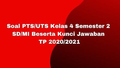 Soal PTS/UTS Kelas 4 Semester 2 SD/MI Beserta Kunci Jawaban TP 2020/2021