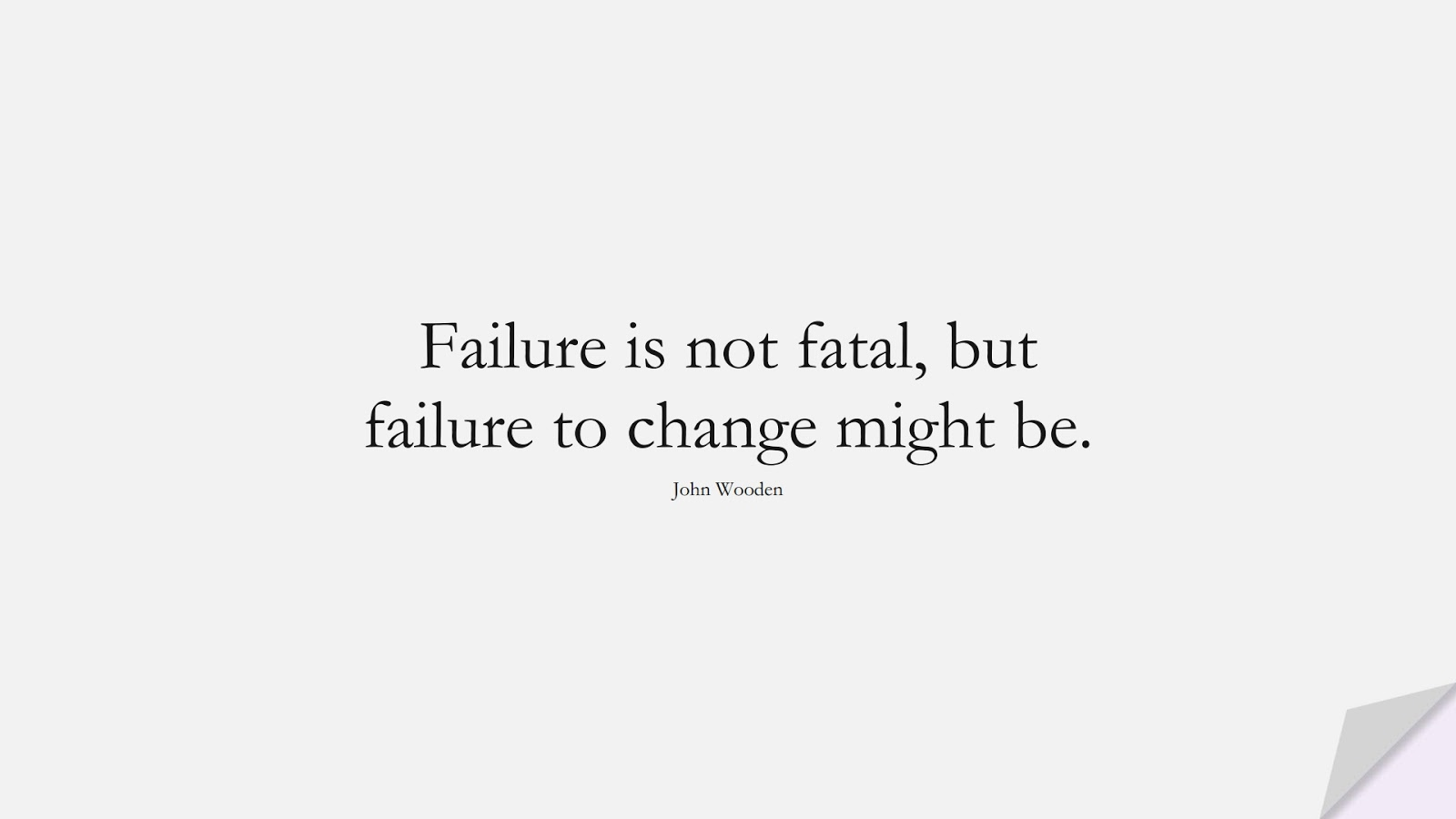 Failure is not fatal, but failure to change might be. (John Wooden);  #ShortQuotes