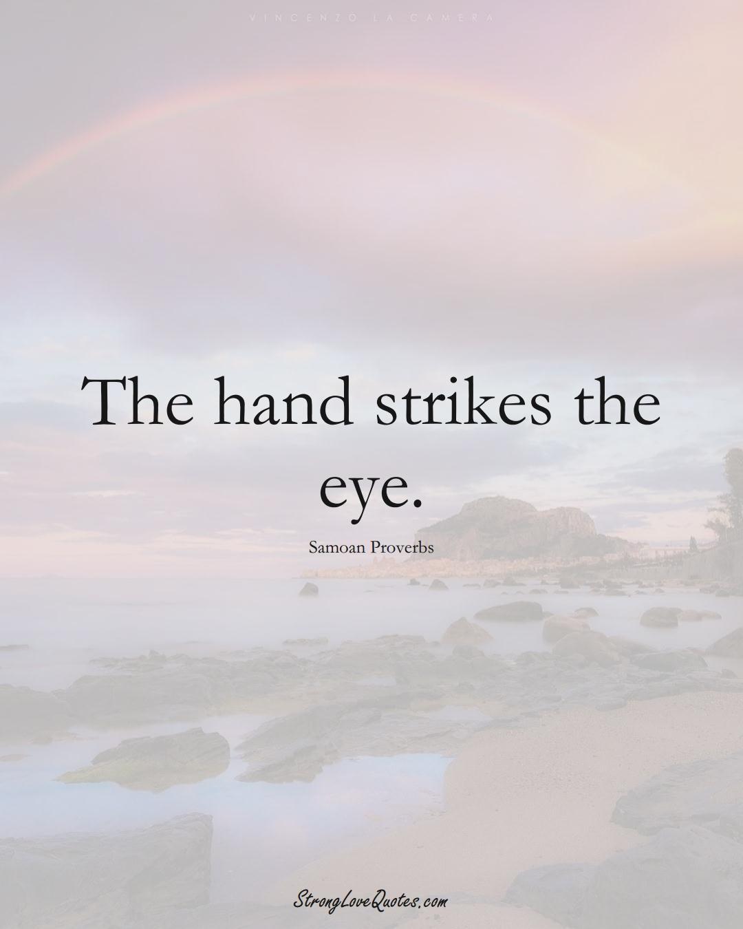 The hand strikes the eye. (Samoan Sayings);  #AustralianSayings