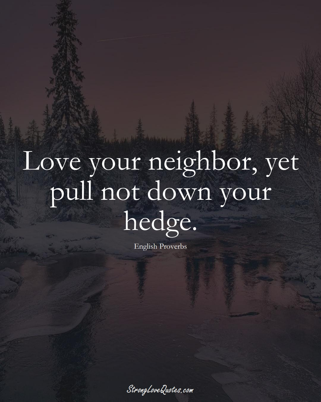 Love your neighbor, yet pull not down your hedge. (English Sayings);  #EuropeanSayings