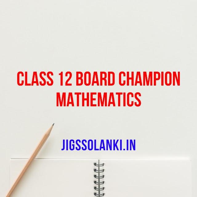 CLASS 12 BOARD CHAMPION - MATHEMATICS