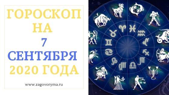 ГОРОСКОП НА 7 СЕНТЯБРЯ 2020 ГОДА