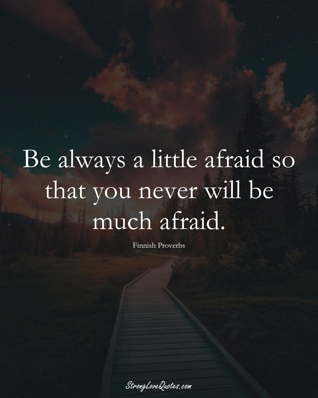 Be always a little afraid so that you never will be much afraid. (Finnish Sayings);  #EuropeanSayings