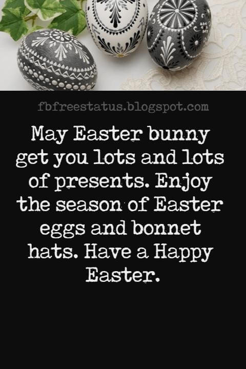 Happy Easter Messages, May Easter bunny get you lots and lots of presents. Enjoy the season of Easter eggs and bonnet hats. Have a Happy Easter.