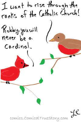 I want to rise through the ranks of the Catholic church, but I am only a robin not a cardinal
