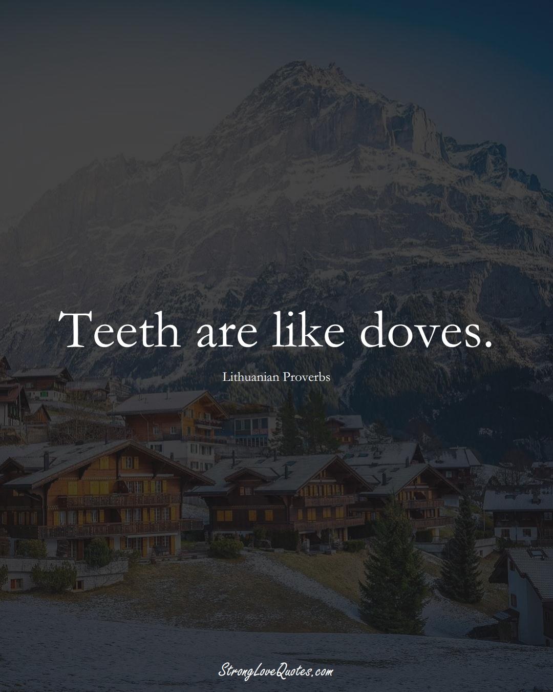 Teeth are like doves. (Lithuanian Sayings);  #AsianSayings
