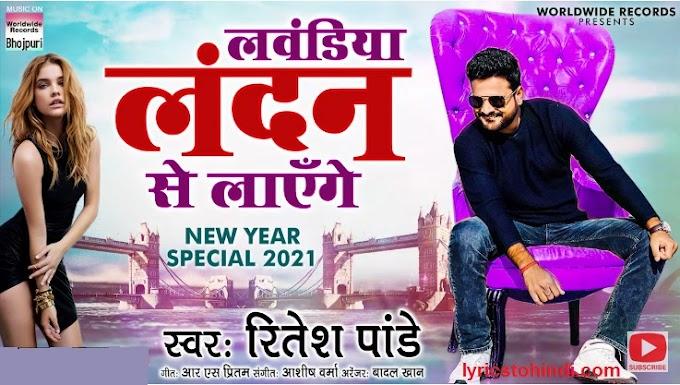 लवंडिया लंदन से लाएँगे -Song Lyrics-  Ritesh Pandey - Bhojpuri Song 2021