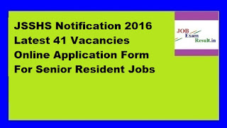 JSSHS Notification 2016 Latest 41 Vacancies Online Application Form For Senior Resident Jobs