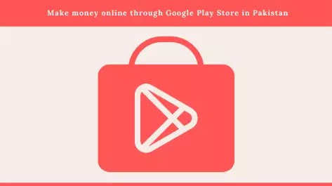 Make money online through Google Play Store in Pakistan