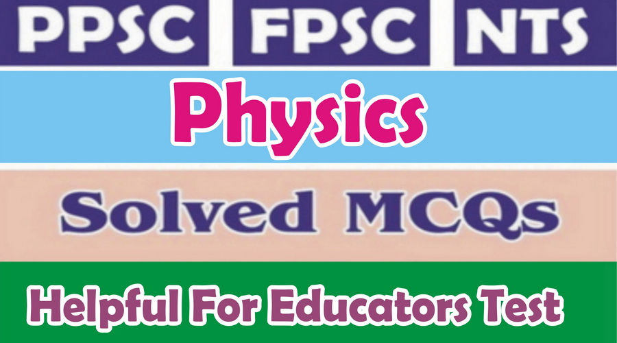 Solved MCQs of Physics from Past papers of NTS, PPSC & FPSC