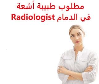 وظائف السعودية مطلوب طبيبة أشعة في الدمام Radiologist