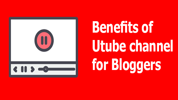 Benefits of Utube channel for Bloggers