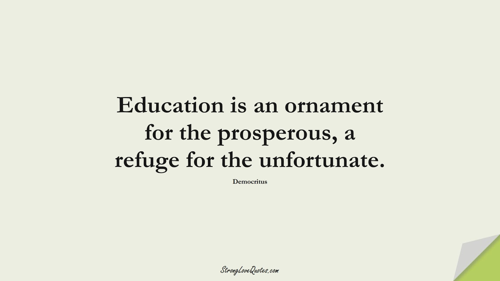 Education is an ornament for the prosperous, a refuge for the unfortunate. (Democritus);  #EducationQuotes