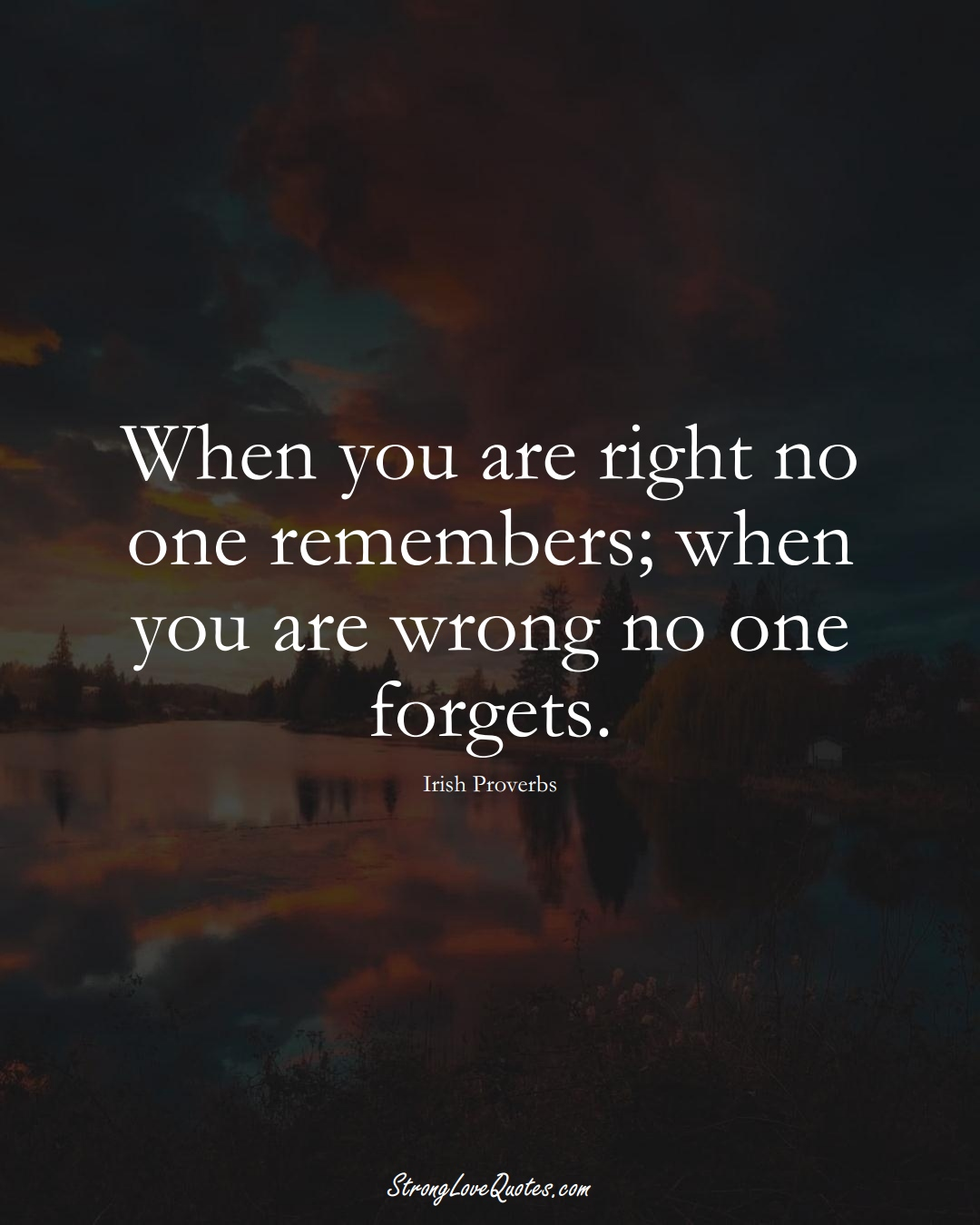When you are right no one remembers; when you are wrong no one forgets. (Irish Sayings);  #EuropeanSayings