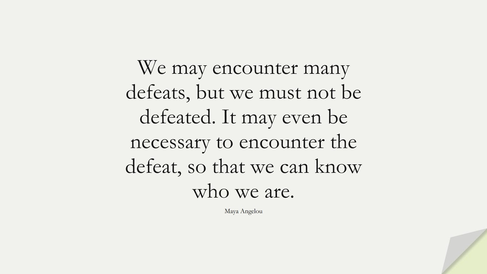 We may encounter many defeats, but we must not be defeated. It may even be necessary to encounter the defeat, so that we can know who we are. (Maya Angelou);  #MayaAngelouQuotes