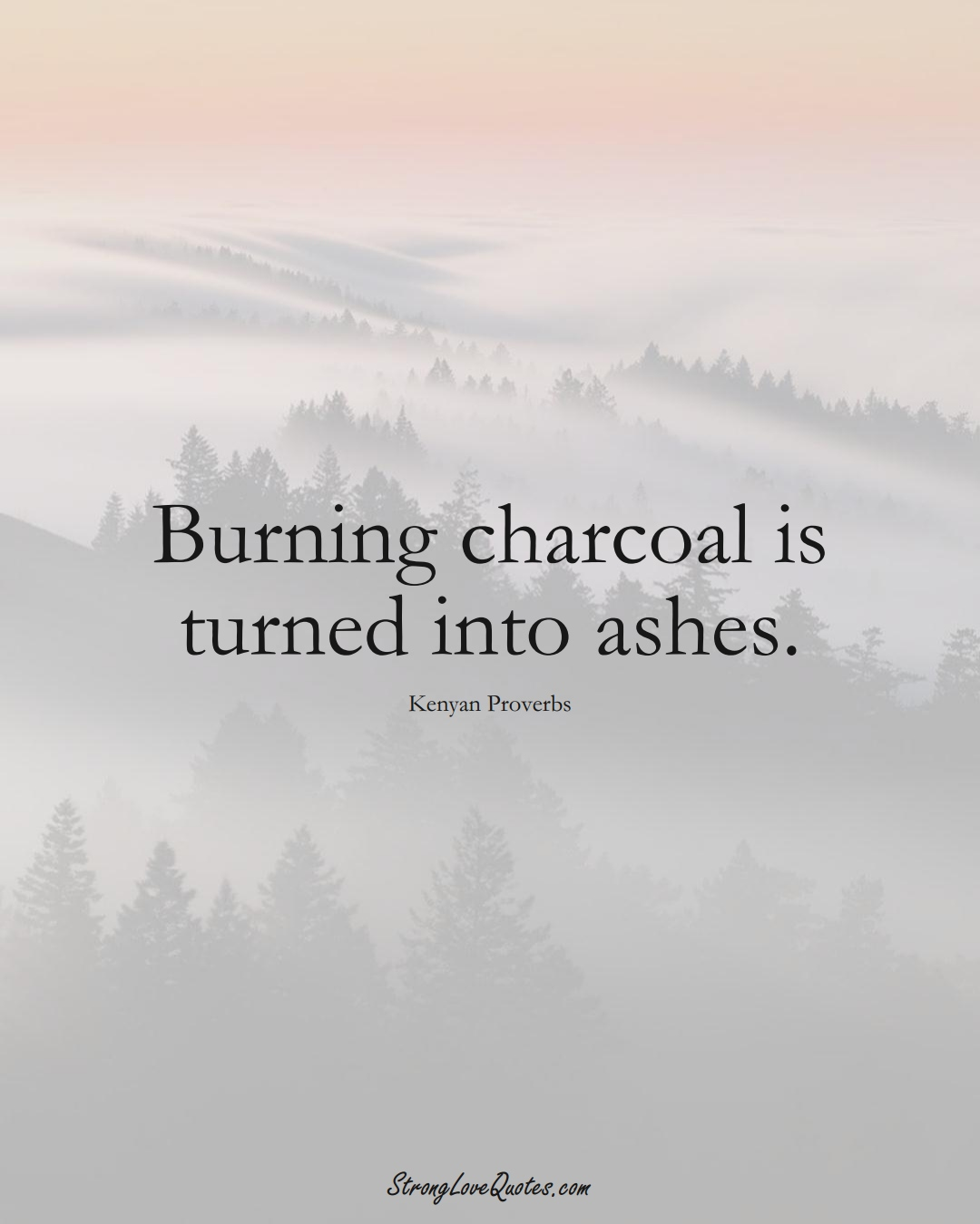Burning charcoal is turned into ashes. (Kenyan Sayings);  #AfricanSayings