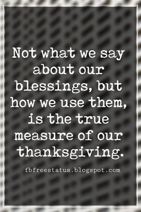 Inspirational Thanksgiving Quotes, Not what we say about our blessings, but how we use them, is the true measure of our thanksgiving. –W.T. Purkiser