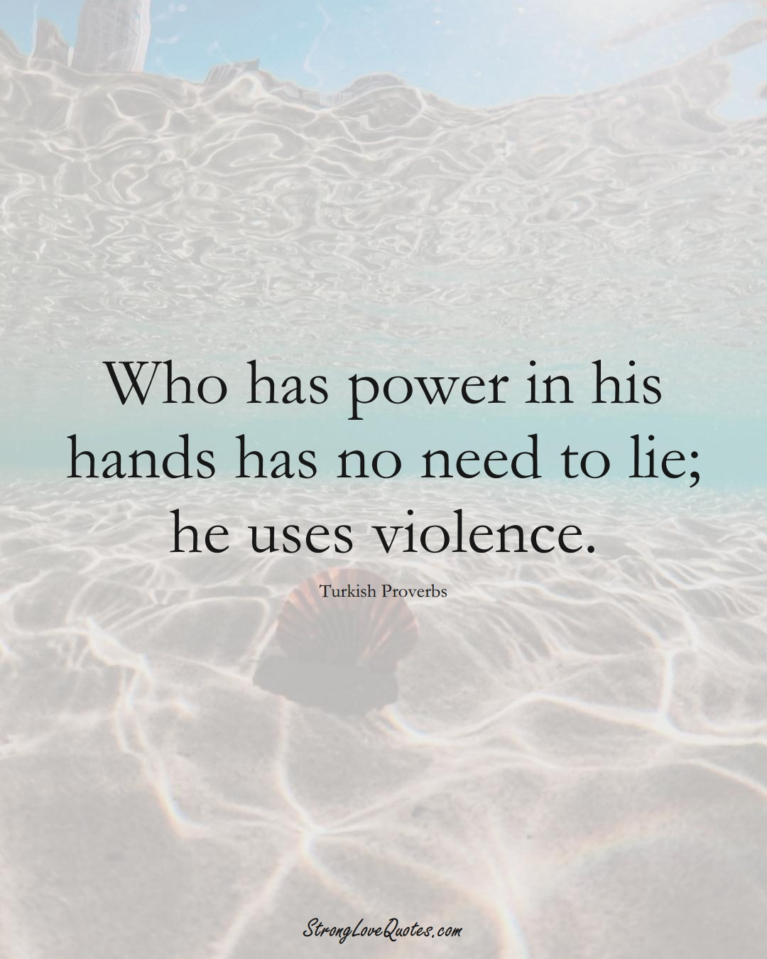 Who has power in his hands has no need to lie; he uses violence. (Turkish Sayings);  #MiddleEasternSayings