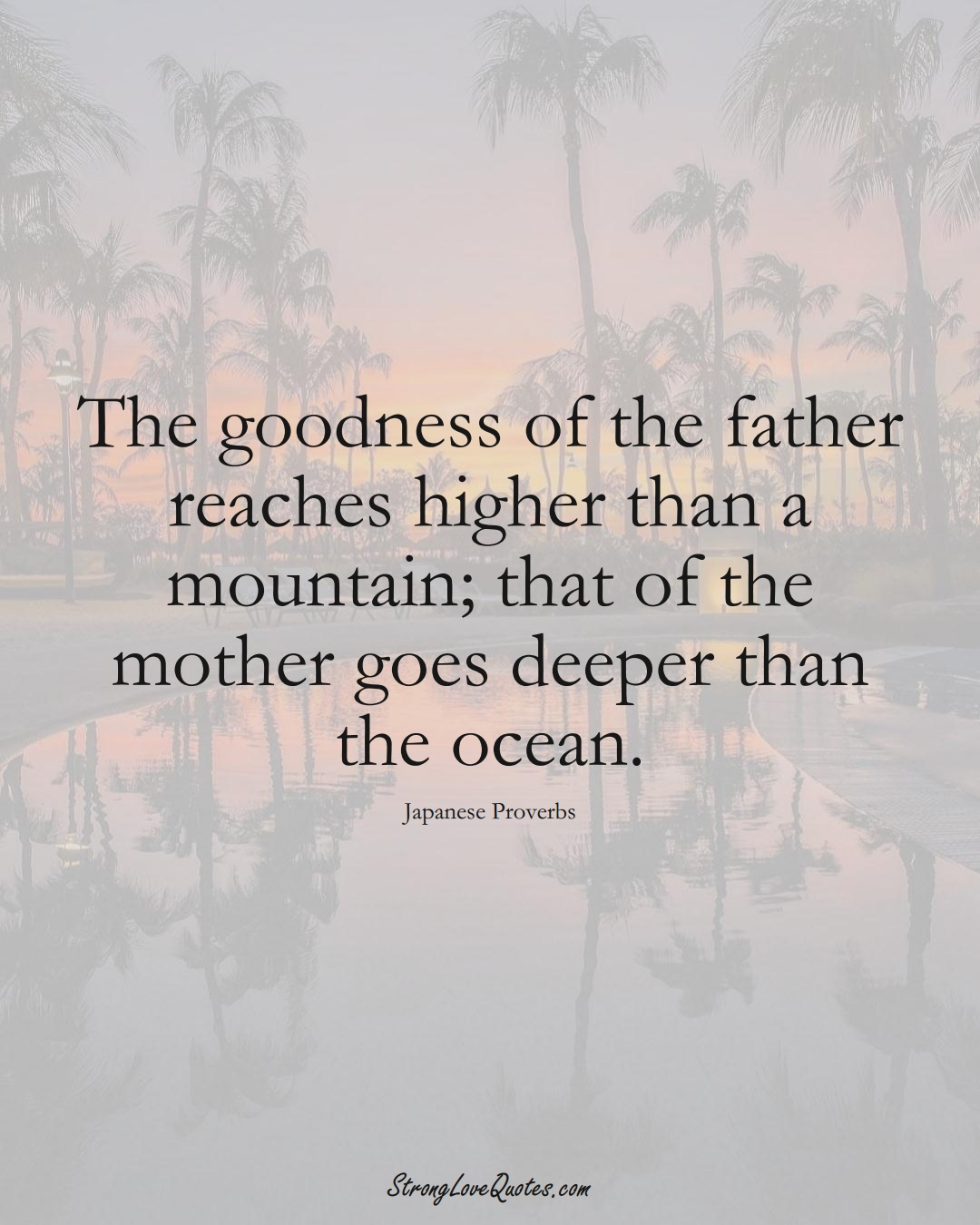 The goodness of the father reaches higher than a mountain; that of the mother goes deeper than the ocean. (Japanese Sayings);  #AsianSayings
