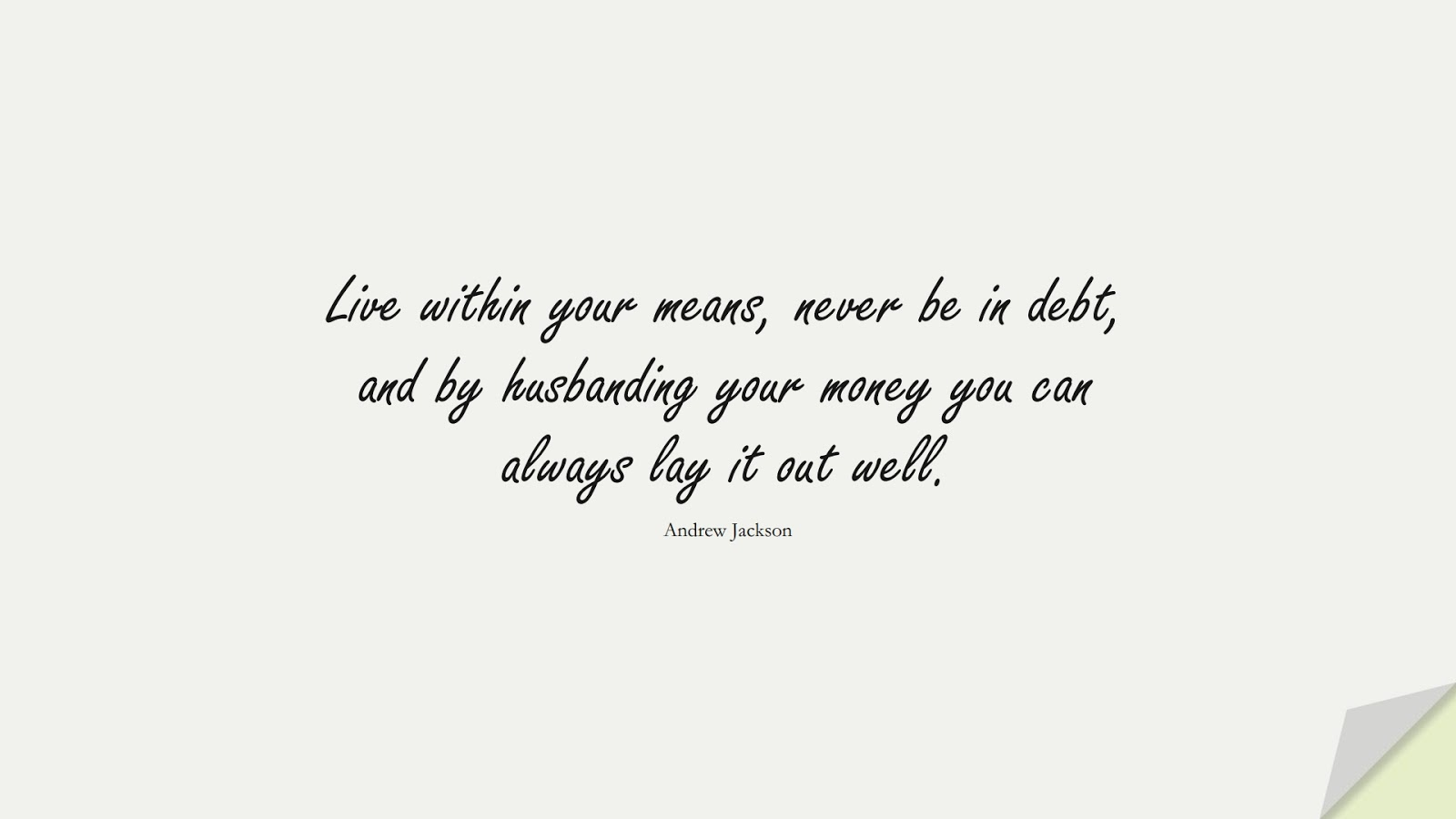Live within your means, never be in debt, and by husbanding your money you can always lay it out well. (Andrew Jackson);  #MoneyQuotes