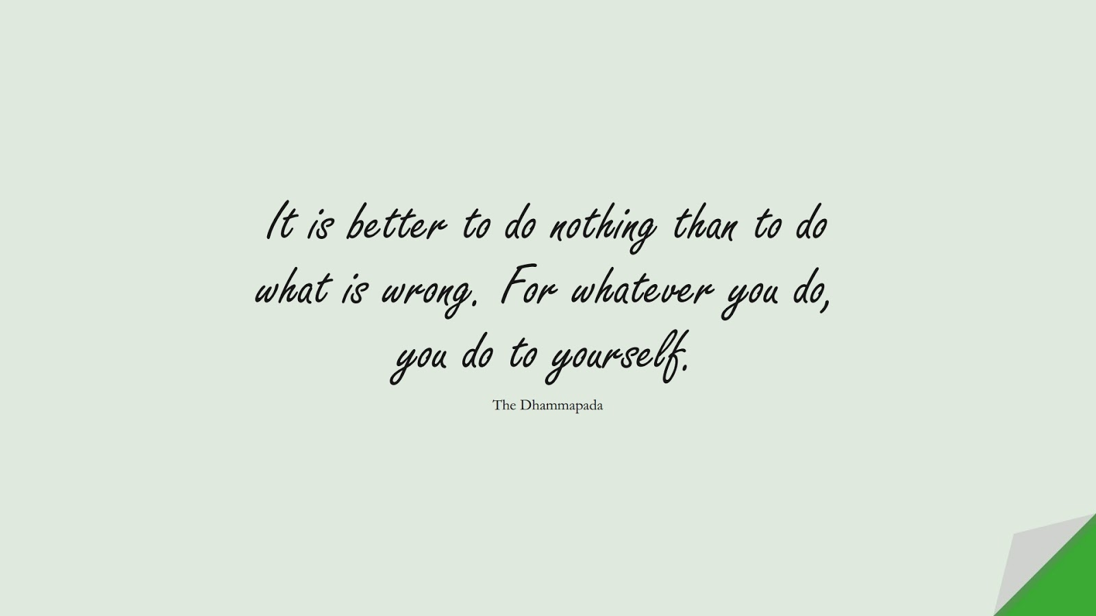 It is better to do nothing than to do what is wrong. For whatever you do, you do to yourself. (The Dhammapada);  #LoveYourselfQuotes