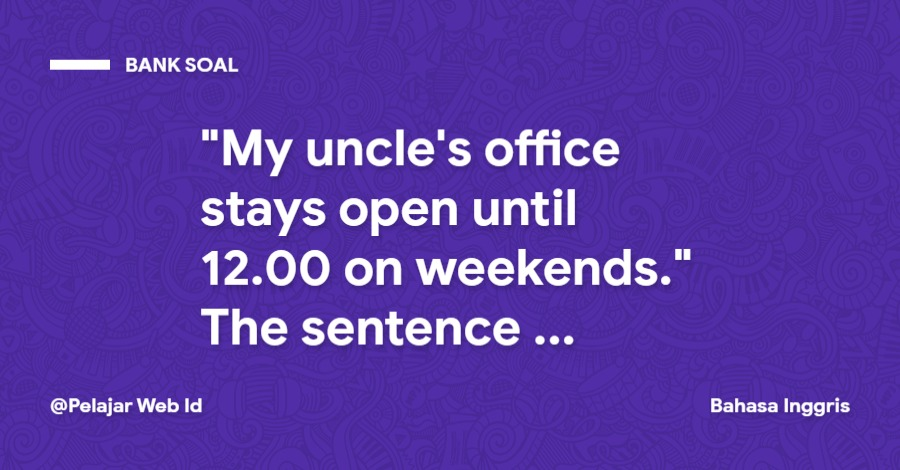 """""""My uncle's office stays open until 12.00 on weekends."""" The sentence means ..."""