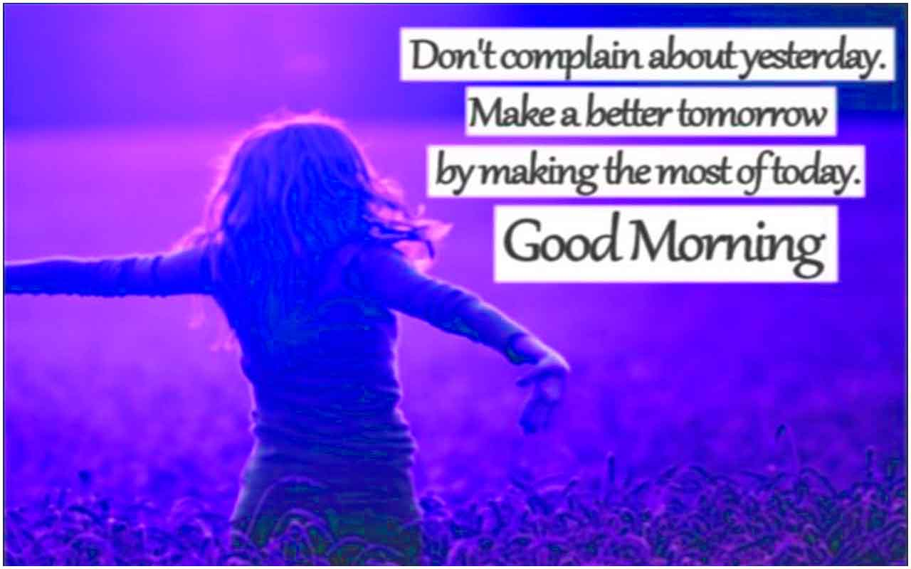 Don't complain about yesterday. Make a better tomorrow, Good Morning