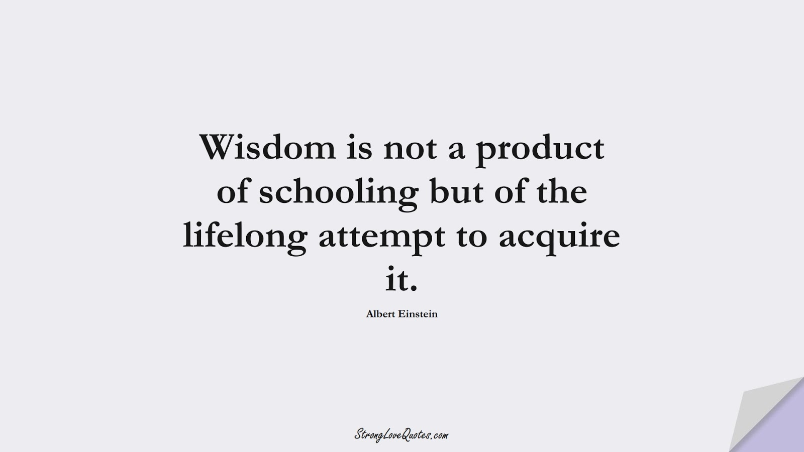 Wisdom is not a product of schooling but of the lifelong attempt to acquire it. (Albert Einstein);  #KnowledgeQuotes